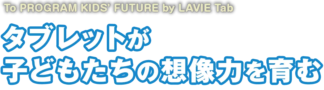 To PROGRAM KIDS'FUTURE by LAVIE Tab タブレットが子どもたちの創造力を育む
